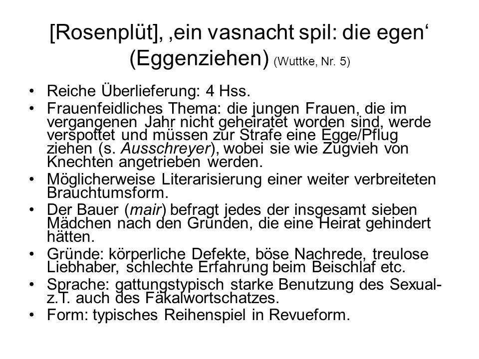 [Rosenplüt], ein vasnacht spil: die egen (Eggenziehen) (Wuttke, Nr. 5) Reiche Überlieferung: 4 Hss. Frauenfeidliches Thema: die jungen Frauen, die im