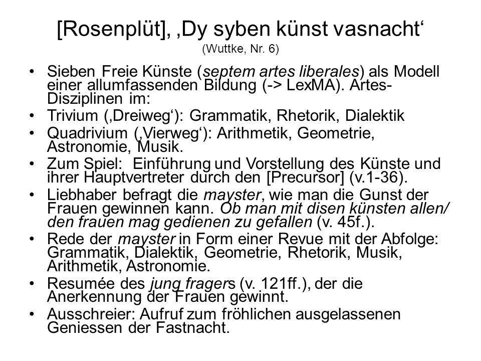 [Rosenplüt], Dy syben künst vasnacht (Wuttke, Nr. 6) Sieben Freie Künste (septem artes liberales) als Modell einer allumfassenden Bildung (-> LexMA).