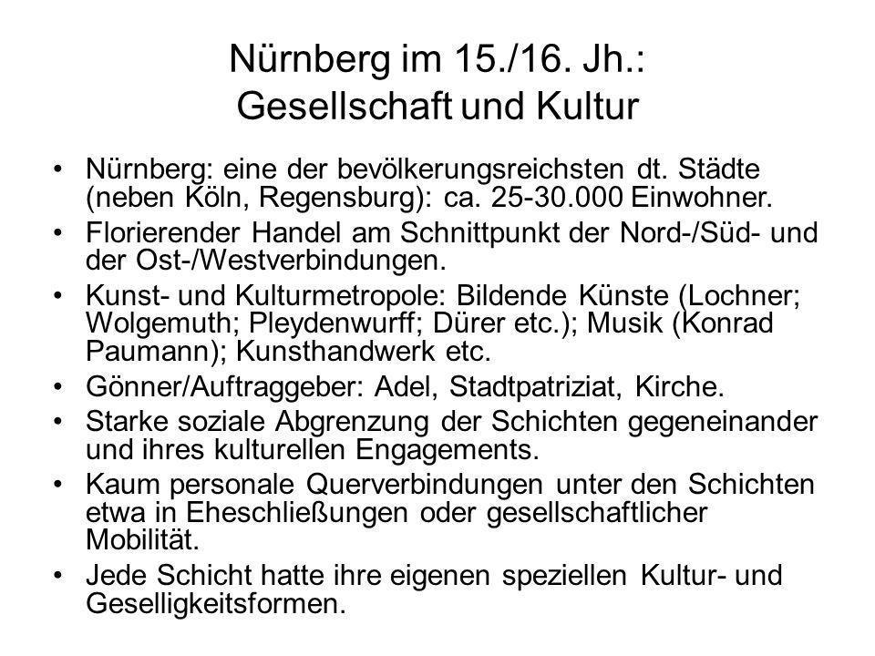 Nürnberg im 15./16. Jh.: Gesellschaft und Kultur Nürnberg: eine der bevölkerungsreichsten dt. Städte (neben Köln, Regensburg): ca. 25-30.000 Einwohner