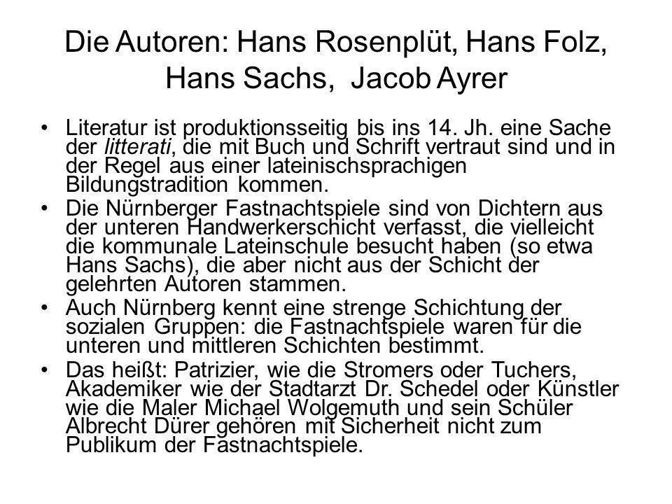 Die Autoren: Hans Rosenplüt, Hans Folz, Hans Sachs, Jacob Ayrer Literatur ist produktionsseitig bis ins 14. Jh. eine Sache der litterati, die mit Buch