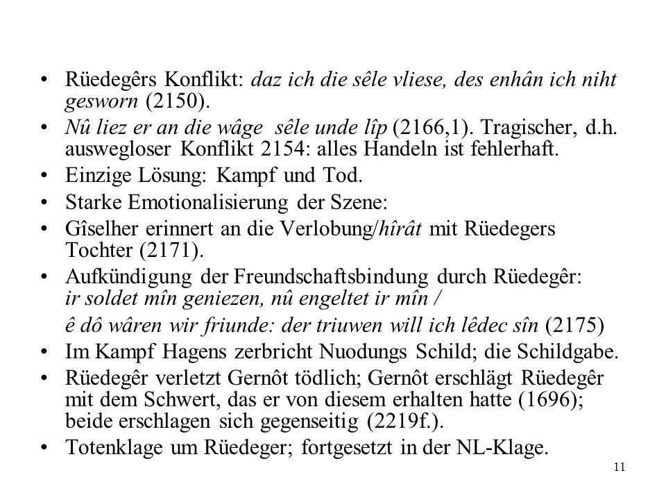 11 Rüedegêrs Konflikt: daz ich die sêle vliese, des enhân ich niht gesworn (2150). Nû liez er an die wâge sêle unde lîp (2166,1). Tragischer, d.h. aus