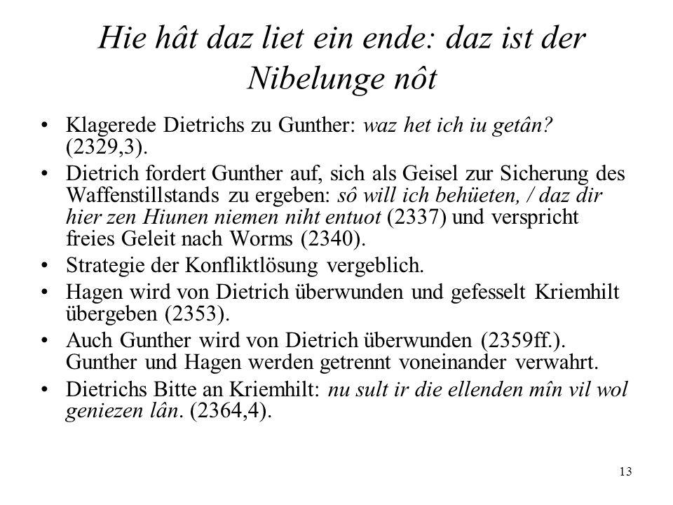 13 Hie hât daz liet ein ende: daz ist der Nibelunge nôt Klagerede Dietrichs zu Gunther: waz het ich iu getân? (2329,3). Dietrich fordert Gunther auf,