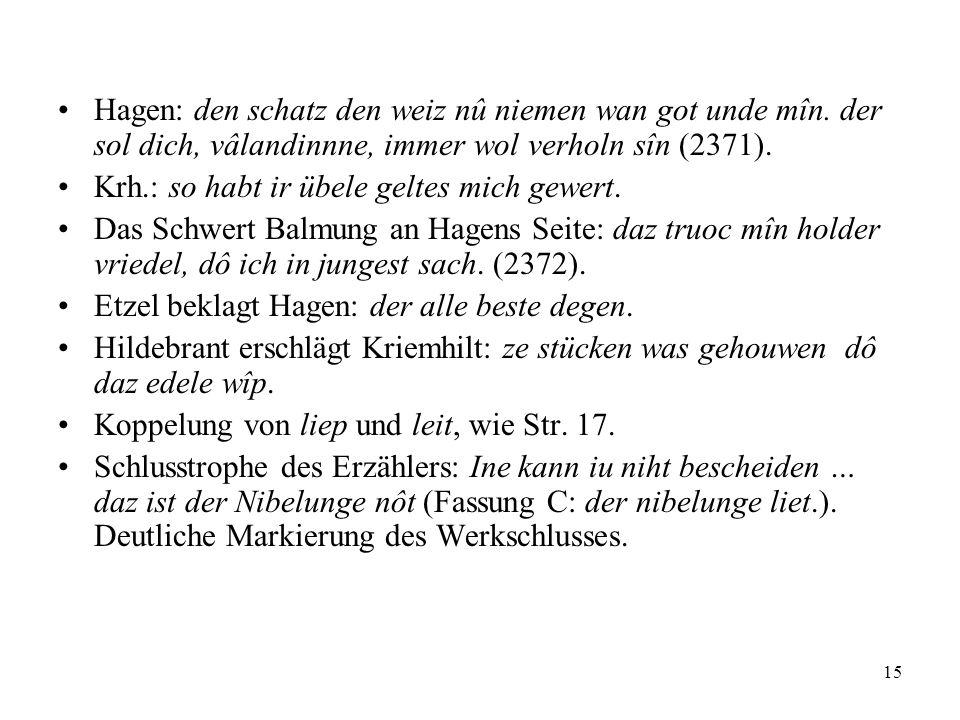15 Hagen: den schatz den weiz nû niemen wan got unde mîn. der sol dich, vâlandinnne, immer wol verholn sîn (2371). Krh.: so habt ir übele geltes mich