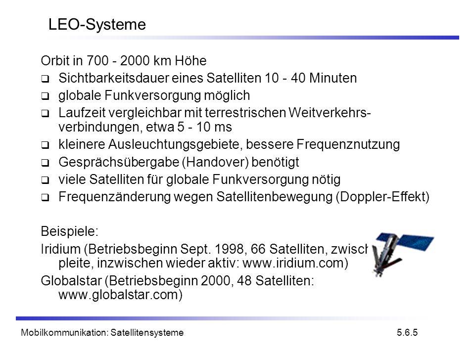 Mobilkommunikation: Satellitensysteme LEO-Systeme Orbit in 700 - 2000 km Höhe Sichtbarkeitsdauer eines Satelliten 10 - 40 Minuten globale Funkversorgu