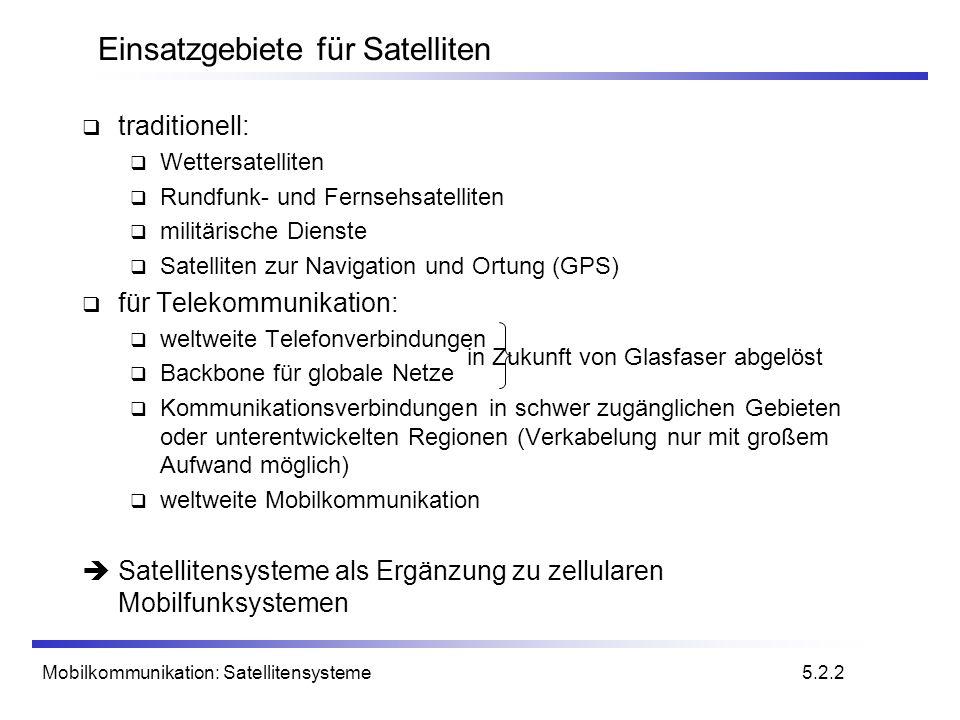 Mobilkommunikation: Satellitensysteme Bodenstation oder Gateway Aufbau eines Satellitensystems Intersatelliten- verbindung (ISL) Mobile User Link (MUL) Gateway Link (GWL) gesamtes Ausleuchtungsgebiet (Footprint) kleinere Zellen (Spotbeams) Benutzer- daten PSTNISDN GSM GWL MUL PSTN: Public Switched Telephone Network 5.9.1