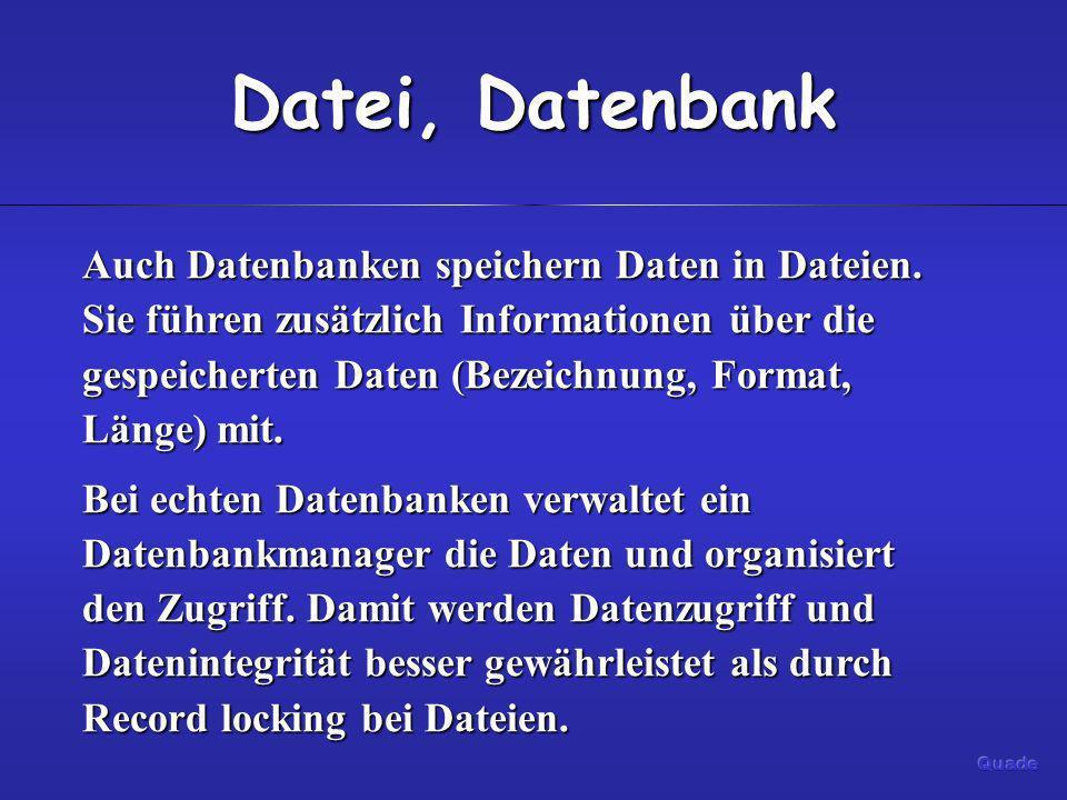 Datei, Datenbank Auch Datenbanken speichern Daten in Dateien. Sie führen zusätzlich Informationen über die gespeicherten Daten (Bezeichnung, Format, L