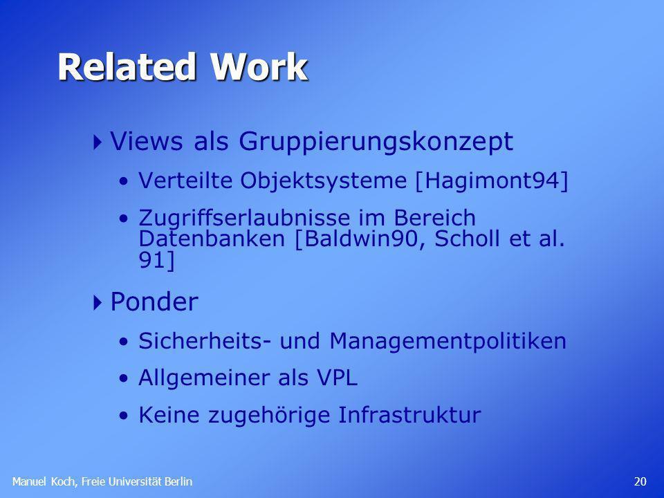 Manuel Koch, Freie Universität Berlin 20 Related Work Views als Gruppierungskonzept Verteilte Objektsysteme [Hagimont94] Zugriffserlaubnisse im Bereic