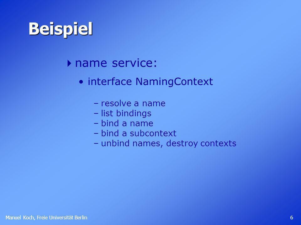 Manuel Koch, Freie Universität Berlin 6 Beispiel name service: interface NamingContext –resolve a name –list bindings –bind a name –bind a subcontext