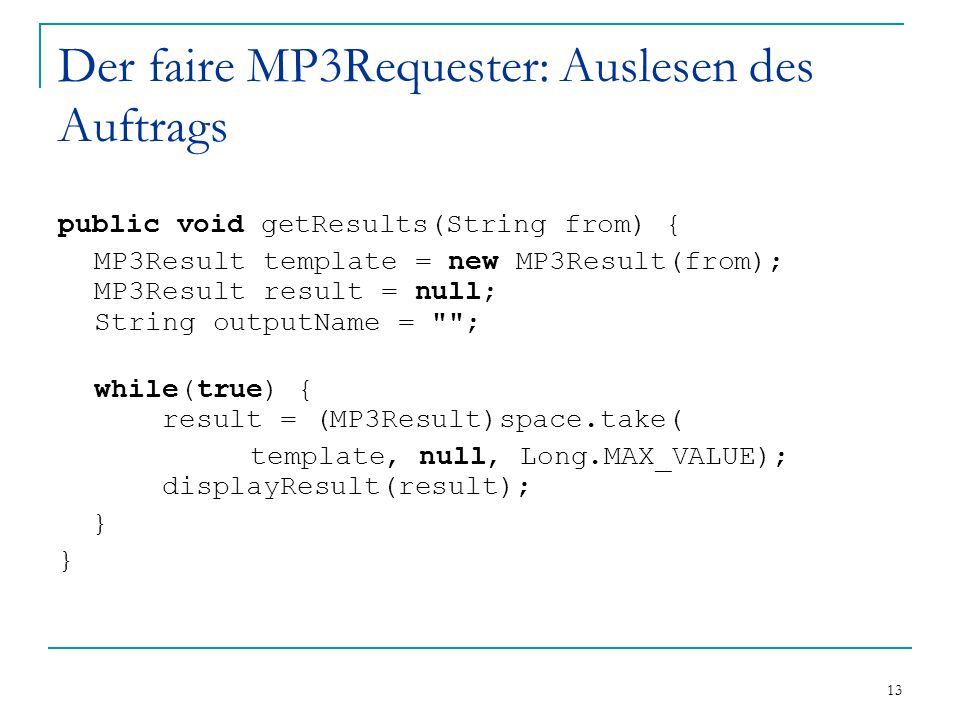 13 Der faire MP3Requester: Auslesen des Auftrags public void getResults(String from) { MP3Result template = new MP3Result(from); MP3Result result = null; String outputName = ; while(true) { result = (MP3Result)space.take( template, null, Long.MAX_VALUE); displayResult(result); }