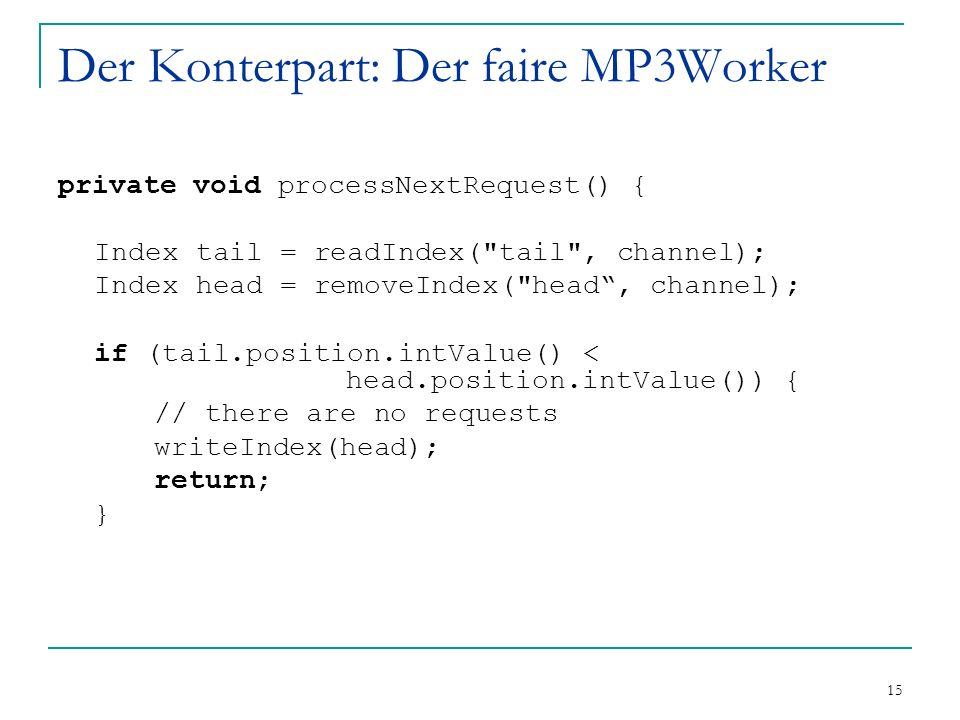 15 Der Konterpart: Der faire MP3Worker private void processNextRequest() { Index tail = readIndex( tail , channel); Index head = removeIndex( head, channel); if (tail.position.intValue() < head.position.intValue()) { // there are no requests writeIndex(head); return; }