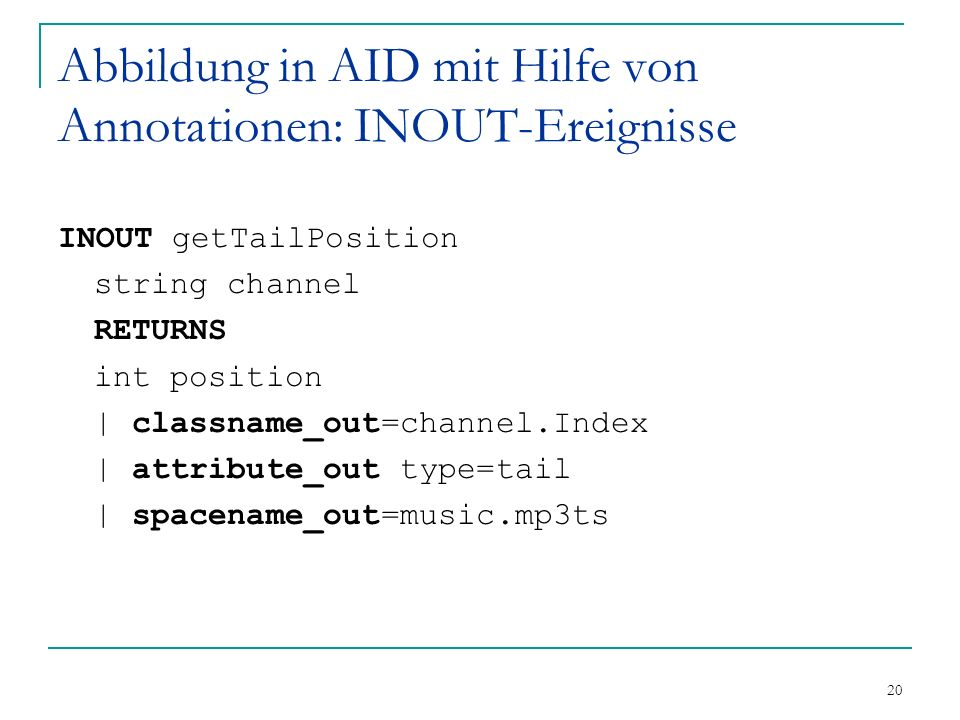 20 Abbildung in AID mit Hilfe von Annotationen: INOUT-Ereignisse INOUT getTailPosition string channel RETURNS int position | classname_out=channel.Index | attribute_out type=tail | spacename_out=music.mp3ts