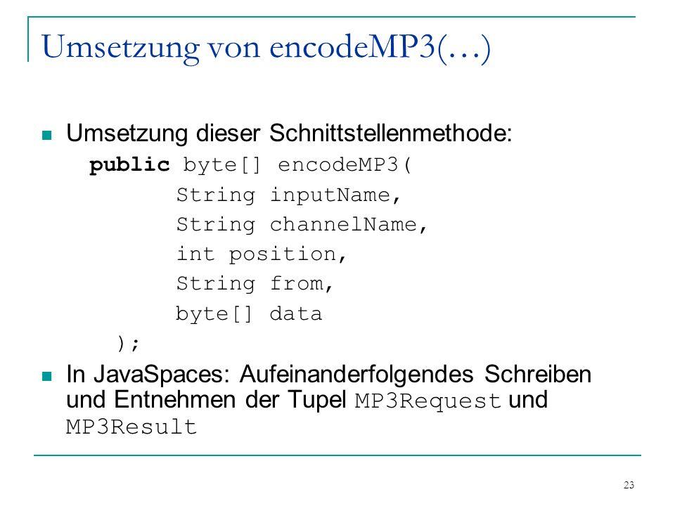 23 Umsetzung von encodeMP3(…) Umsetzung dieser Schnittstellenmethode: public byte[] encodeMP3( String inputName, String channelName, int position, String from, byte[] data ); In JavaSpaces: Aufeinanderfolgendes Schreiben und Entnehmen der Tupel MP3Request und MP3Result