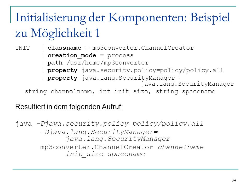 34 Initialisierung der Komponenten: Beispiel zu Möglichkeit 1 INIT| classname = mp3converter.ChannelCreator | creation_mode = process | path=/usr/home/mp3converter | property java.security.policy=policy/policy.all | property java.lang.SecurityManager= java.lang.SecurityManager string channelname, int init_size, string spacename Resultiert in dem folgenden Aufruf: java -Djava.security.policy=policy/policy.all -Djava.lang.SecurityManager= java.lang.SecurityManager mp3converter.ChannelCreator channelname init_size spacename