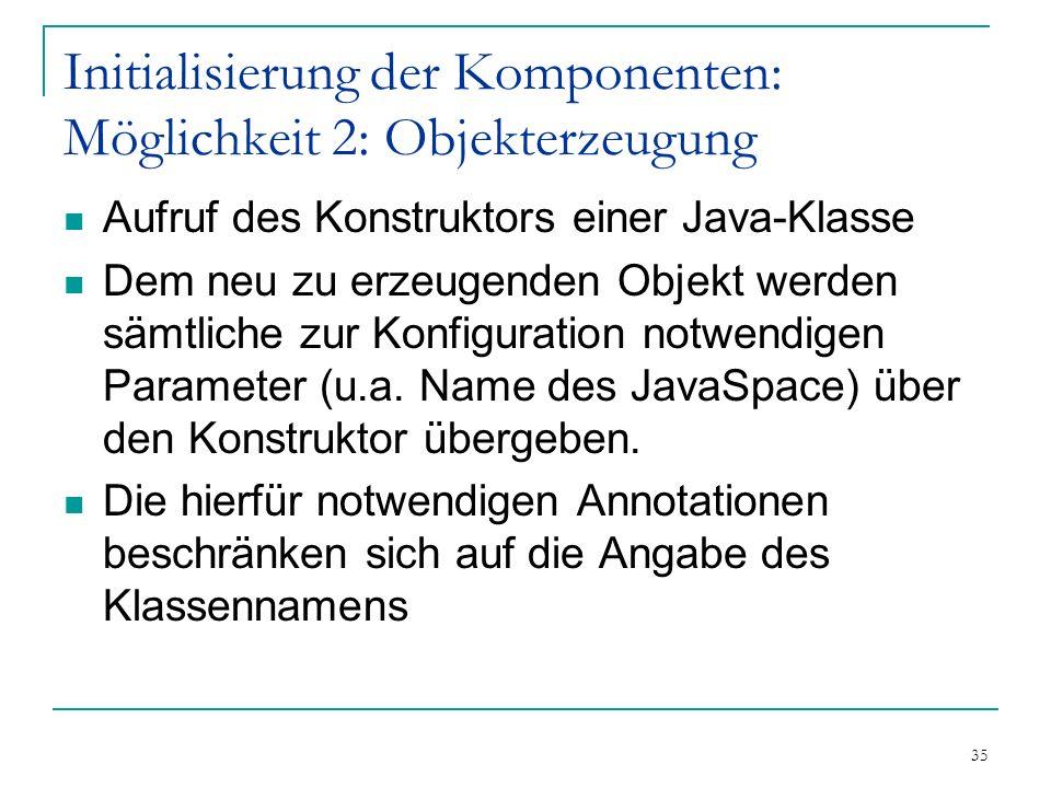 35 Initialisierung der Komponenten: Möglichkeit 2: Objekterzeugung Aufruf des Konstruktors einer Java-Klasse Dem neu zu erzeugenden Objekt werden sämtliche zur Konfiguration notwendigen Parameter (u.a.