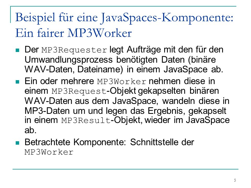 6 Beispiel für eine JavaSpaces-Komponente: Ein fairer MP3Worker MP3Requester MP3Worker MP3Request MP3Result MP3Request MP3Result JavaSpace Channel MP3Request MP3Result