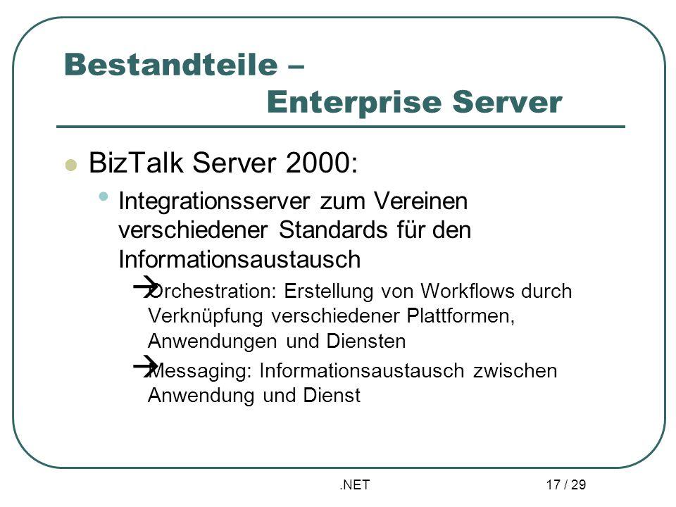 .NET 17 / 29 Bestandteile – Enterprise Server BizTalk Server 2000: Integrationsserver zum Vereinen verschiedener Standards für den Informationsaustaus