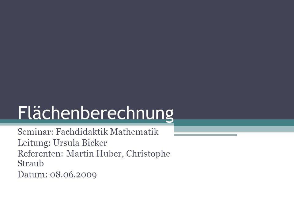 Flächenberechnung Seminar: Fachdidaktik Mathematik Leitung: Ursula Bicker Referenten: Martin Huber, Christophe Straub Datum: 08.06.2009