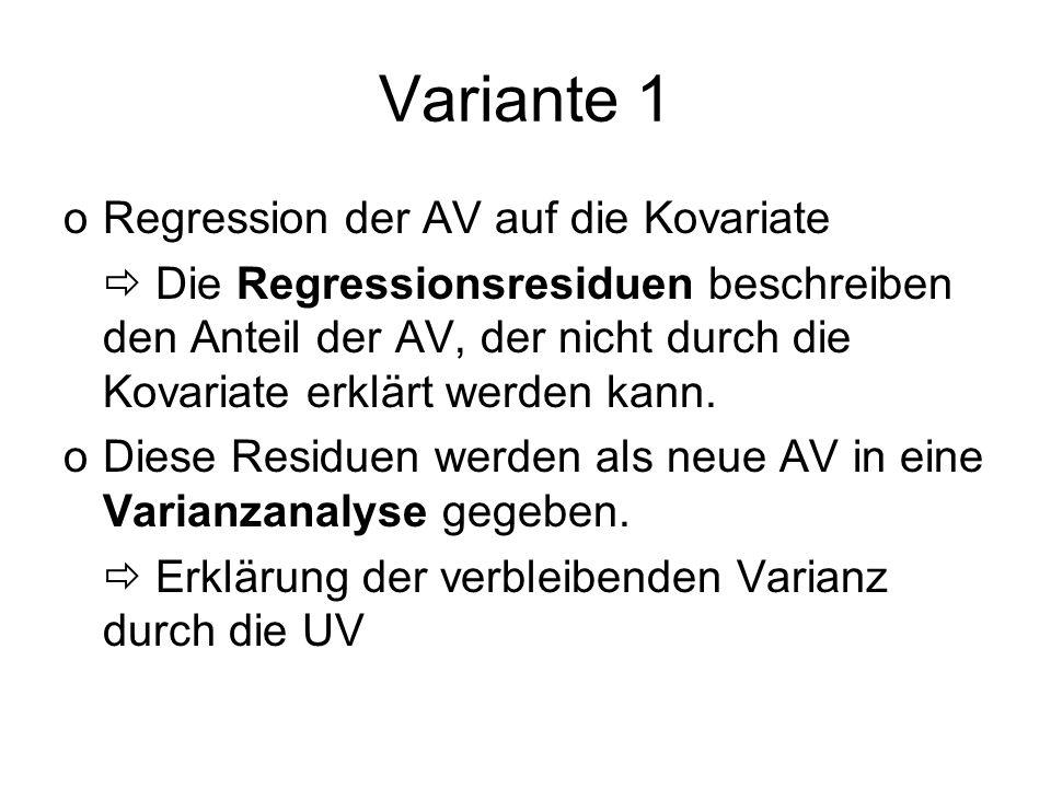 Variante 1 oRegression der AV auf die Kovariate Die Regressionsresiduen beschreiben den Anteil der AV, der nicht durch die Kovariate erklärt werden ka