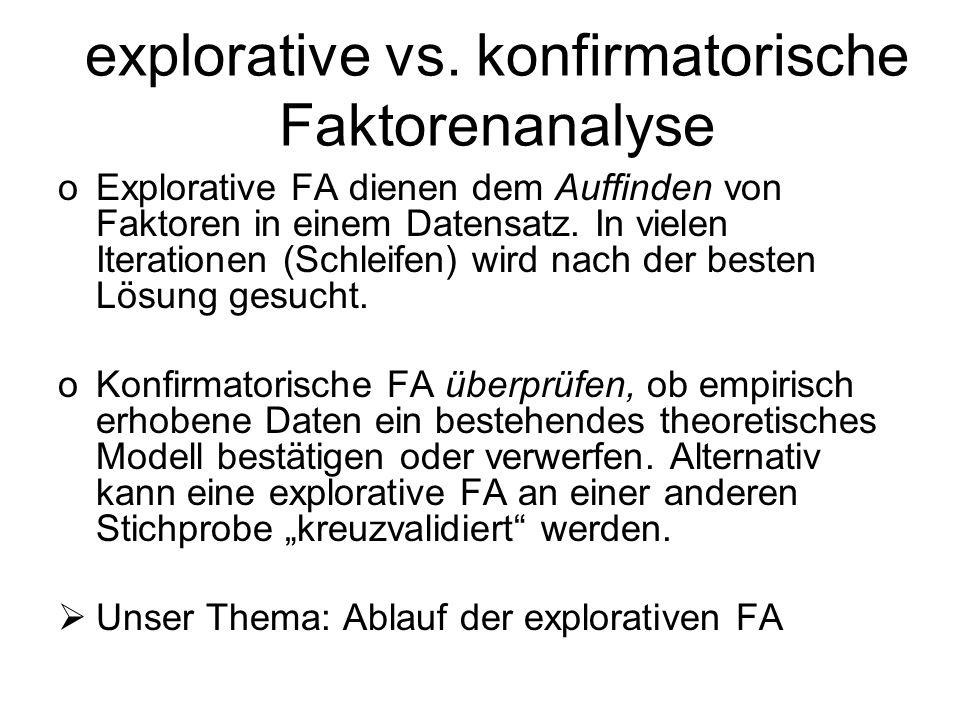 explorative vs. konfirmatorische Faktorenanalyse oExplorative FA dienen dem Auffinden von Faktoren in einem Datensatz. In vielen Iterationen (Schleife