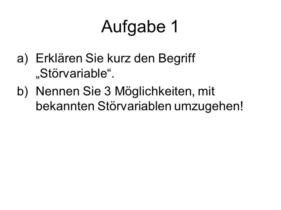 Aufgabe 1 a)Erklären Sie kurz den Begriff Störvariable. b)Nennen Sie 3 Möglichkeiten, mit bekannten Störvariablen umzugehen!