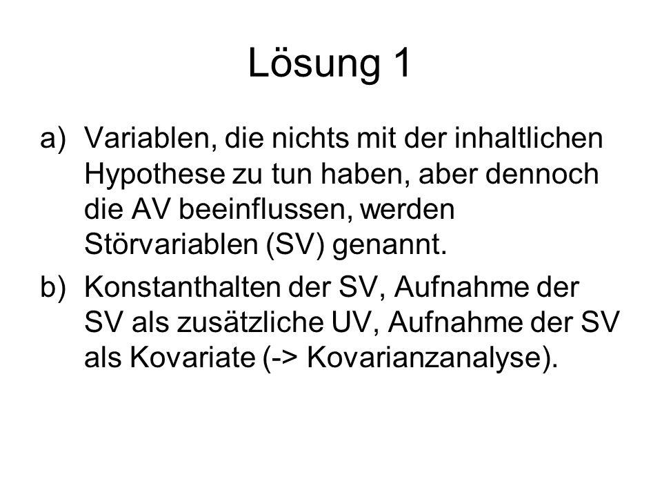 Lösung 1 a)Variablen, die nichts mit der inhaltlichen Hypothese zu tun haben, aber dennoch die AV beeinflussen, werden Störvariablen (SV) genannt. b)K