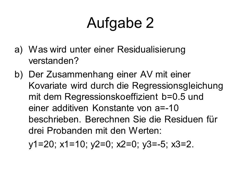 Aufgabe 2 a)Was wird unter einer Residualisierung verstanden? b)Der Zusammenhang einer AV mit einer Kovariate wird durch die Regressionsgleichung mit