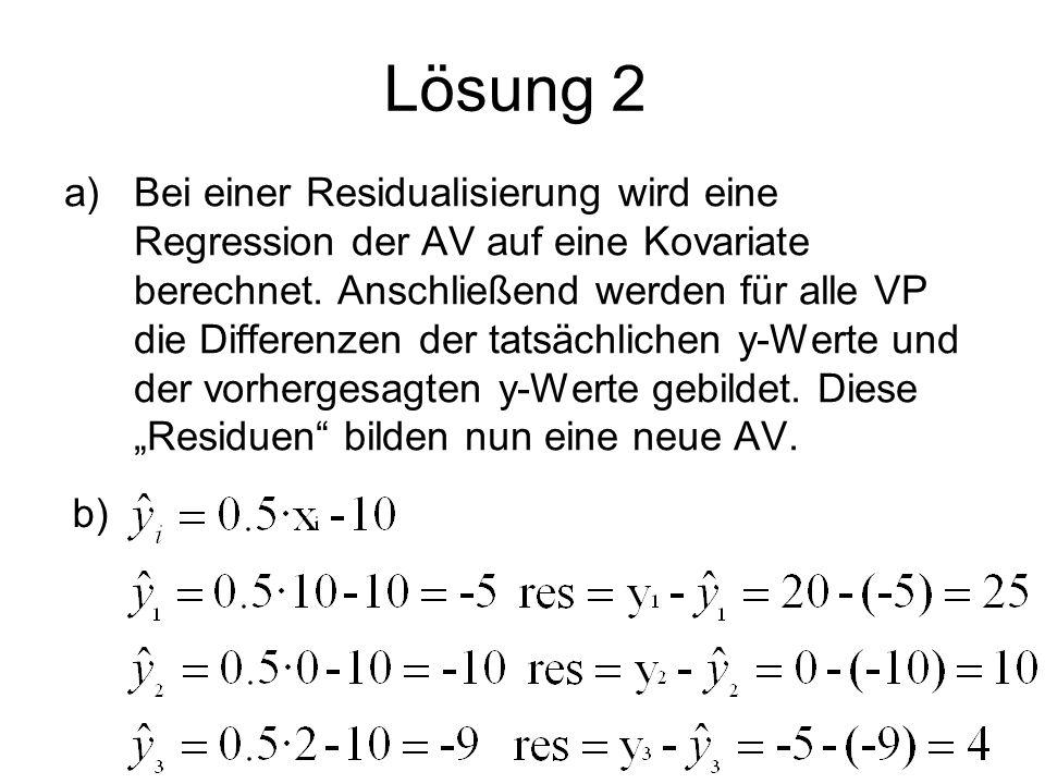 Lösung 2 a)Bei einer Residualisierung wird eine Regression der AV auf eine Kovariate berechnet. Anschließend werden für alle VP die Differenzen der ta