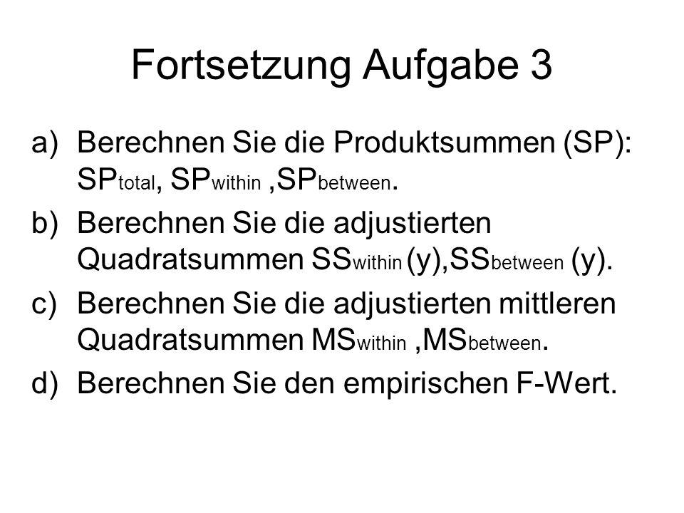 Fortsetzung Aufgabe 3 a)Berechnen Sie die Produktsummen (SP): SP total, SP within,SP between. b)Berechnen Sie die adjustierten Quadratsummen SS within