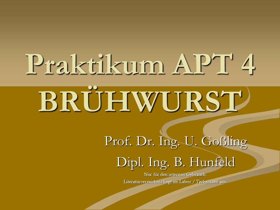 Praktikum APT 4 BRÜHWURST Prof. Dr. Ing. U. Goßling Dipl. Ing. B. Hunfeld Nur für den internen Gebrauch. Literaturverzeichnis liegt im Labor / Technik