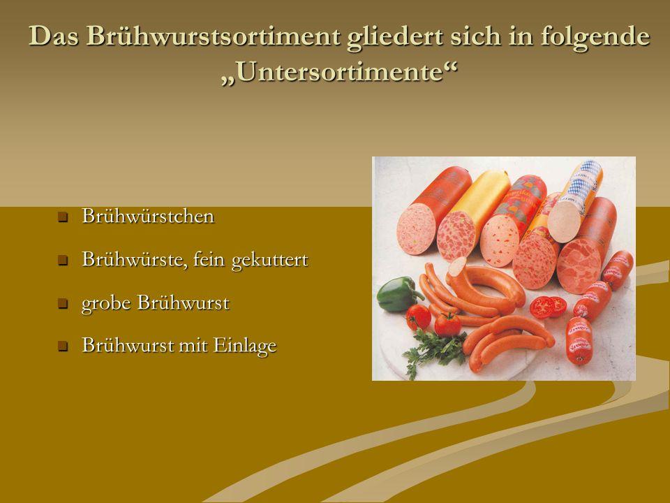 Das Brühwurstsortiment gliedert sich in folgende Untersortimente Brühwürstchen Brühwürstchen Brühwürste, fein gekuttert Brühwürste, fein gekuttert gro