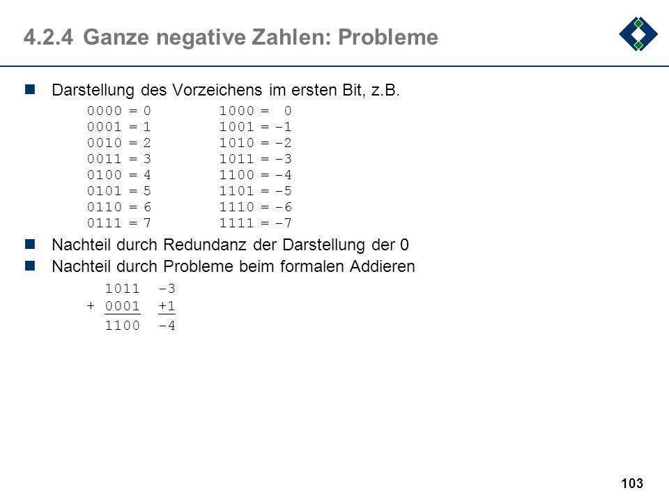 102 4.2.3Ganze positive Zahlen Positive ganze Zahlen werden meist direkt in ihrer binären Darstellung kodiert. Die BCD (Binary Coded Digits) - Darstel