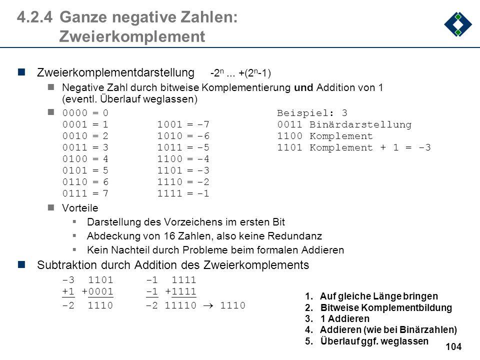103 4.2.4Ganze negative Zahlen: Probleme Darstellung des Vorzeichens im ersten Bit, z.B. 0000=01000= 0 0001=11001=-1 0010=21010=-2 0011=31011=-3 0100=