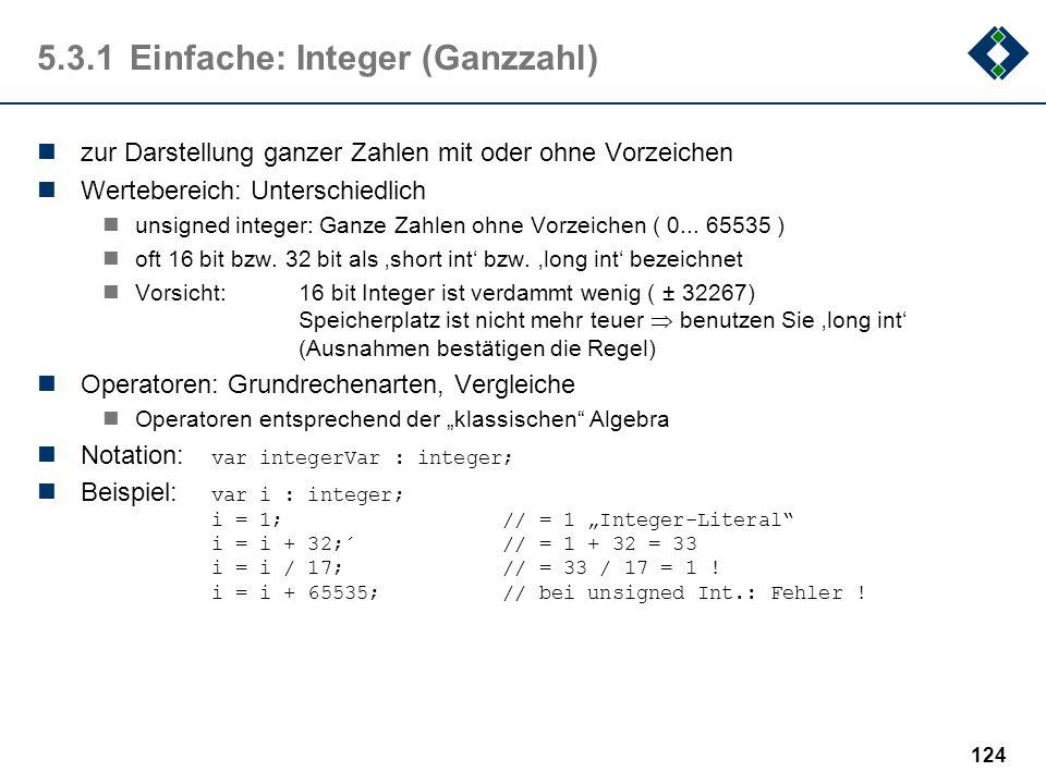 123 5.3.1Einfache: Boolean (Wahrheitswert) zur Darstellung von Wahrheitswerten Wertebereich: true, false intern in manchen Programmiersprachen als 1 b