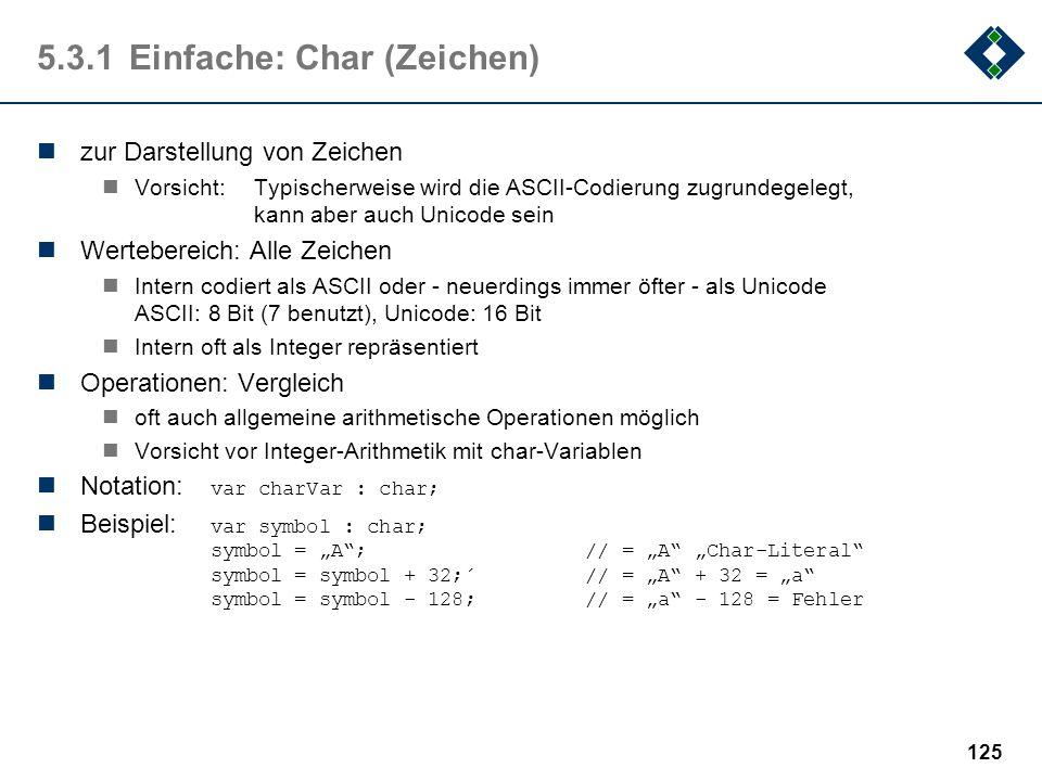 124 5.3.1Einfache: Integer (Ganzzahl) zur Darstellung ganzer Zahlen mit oder ohne Vorzeichen Wertebereich: Unterschiedlich unsigned integer: Ganze Zah