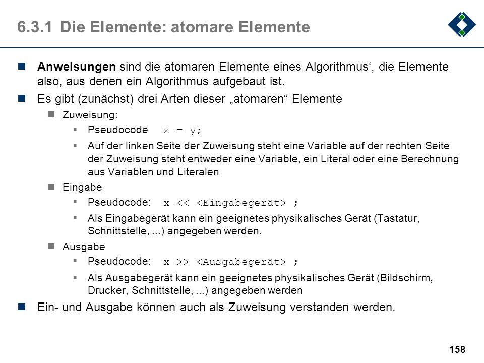 157 6.3.1Die Elemente: Notation Für die Beschreibung von Algorithmen gibt es viele Möglichkeiten Alltagssprache Konkrete Programmiersprache Dazwischen