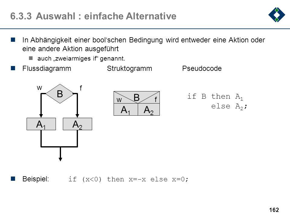 161 6.3.3Auswahl : bedingte Verarbeitung Eine Aktion wird, in Abhängigkeit einer boolschen Bedingung ausgeführt oder nicht auch einarmiges if genannt.
