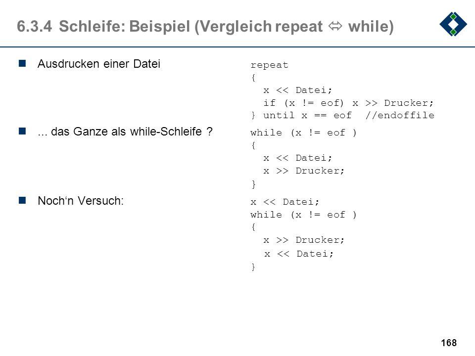 167 6.3.4Schleife: Beispiel (Vergleich while repeat) Sind diese Schleifen im Ergebnis identisch ? while x < 100repeat {{ x = x + 1; x = x + 1; }} unti