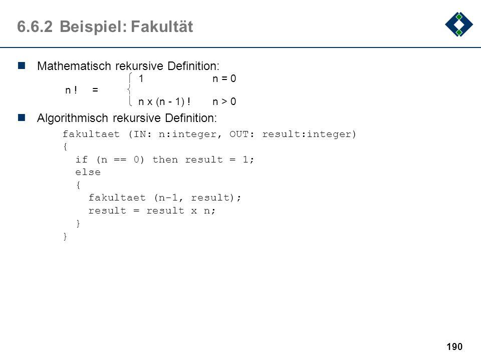 189 6.6.1Definition: Rekursion Ein Objekt heißt rekursiv, wenn es sich selbst als Teil enthält oder mit Hilfe von sich selbst definiert ist. Wesentlic