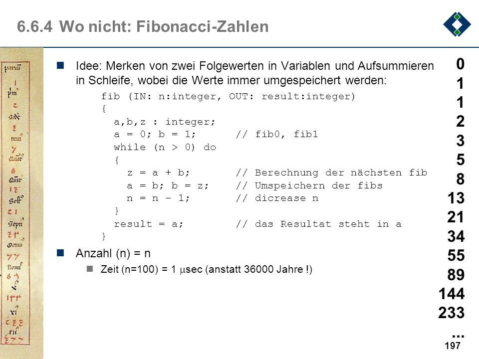 196 6.6.4Wo nicht: Fibonacci-Zahlen fib(IN: n:integer, OUT: result:integer) {... fib(n-1,r); fib(n-2,s); result = r + s;...} nAufrufeRechenzeit (1 Auf