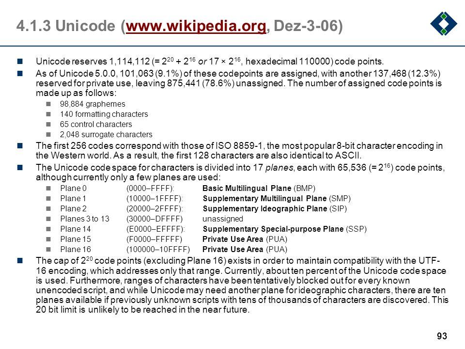 92 4.1.3Unicode Aktuelle Version 5.0.0 (siehe auch www.unicode.org) Buchstaben und Symbole aus allen wichtigen geschriebenen Sprachen der Welt Amerika