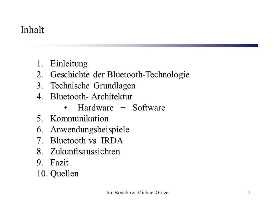 Jan Böschow, Michael Golze3 Überblick Bluetooth: einfache, kostengünstige Möglichkeit, Geräte kabellos zu verbinden Sprach-/Datenübertragung ad hoc (ohne Infrastruktur) mit bis zu 100 m Reichweite möglich Unzählige Anwendungsmöglichkeiten Kostengünstige Integration von Bluetooth-Funktionen International einheitlicher Standard