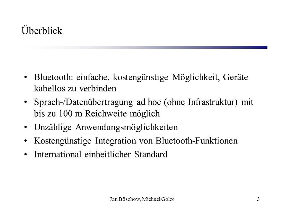 Jan Böschow, Michael Golze3 Überblick Bluetooth: einfache, kostengünstige Möglichkeit, Geräte kabellos zu verbinden Sprach-/Datenübertragung ad hoc (o