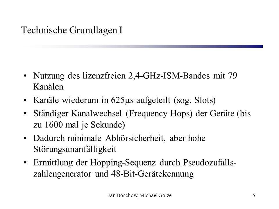 Jan Böschow, Michael Golze16 Kommunikation - Piconetz I Verbindungsaufbau im Standby-Modus Abfrage von 32 Kanälen alle 1,28 s (Ländereinschränkung) Verbindungsaufbau von jedem Endgerät Master Initialisierung: Page-Nachricht, wenn Adresse bekannt Inquiry-Nachricht + Inquire-Response(FHS-Paket)+ Page Anforderung, wenn Slave nicht bekannt (Methode benötigt extra Zyklus) Bildung eines Pico-Netzes