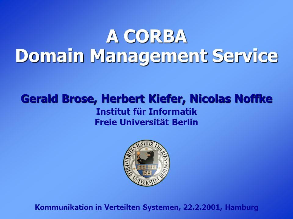 A CORBA Domain Management Service Gerald Brose, Herbert Kiefer, Nicolas Noffke Institut für Informatik Freie Universität Berlin Kommunikation in Verte