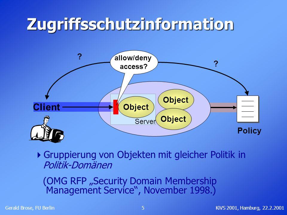 Gerald Brose, FU Berlin 5KiVS 2001, Hamburg, 22.2.2001 Zugriffsschutzinformation Client ? Server allow/deny access? Object ? Policy Gruppierung von Ob