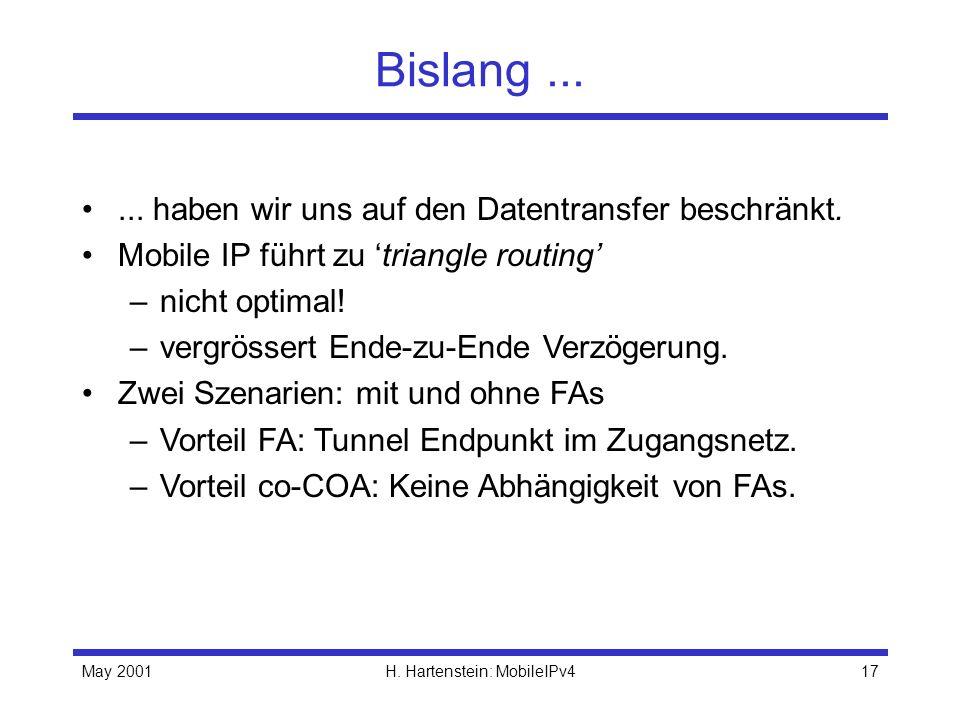 May 2001H. Hartenstein: MobileIPv417 Bislang...... haben wir uns auf den Datentransfer beschränkt. Mobile IP führt zu triangle routing –nicht optimal!