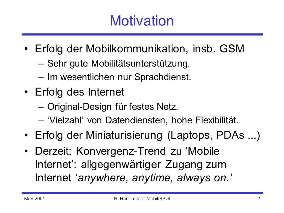 May 2001H. Hartenstein: MobileIPv42 Motivation Erfolg der Mobilkommunikation, insb. GSM –Sehr gute Mobilitätsunterstützung. –Im wesentlichen nur Sprac