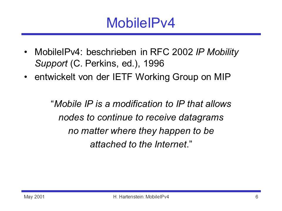May 2001H. Hartenstein: MobileIPv46 MobileIPv4 MobileIPv4: beschrieben in RFC 2002 IP Mobility Support (C. Perkins, ed.), 1996 entwickelt von der IETF