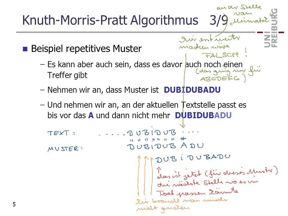 Knuth-Morris-Pratt Algorithmus 3/9 Beispiel repetitives Muster –Es kann aber auch sein, dass es davor auch noch einen Treffer gibt –Nehmen wir an, das