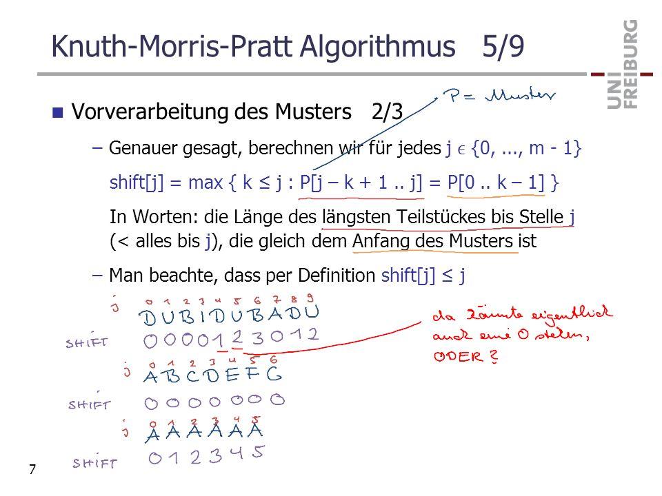 Knuth-Morris-Pratt Algorithmus 5/9 Vorverarbeitung des Musters 2/3 –Genauer gesagt, berechnen wir für jedes j {0,..., m - 1} shift[j] = max { k j : P[
